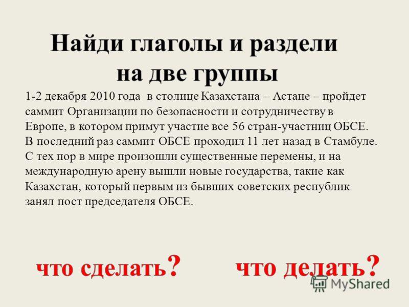 1-2 декабря 2010 года в столице Казахстана – Астане – пройдет саммит Организации по безопасности и сотрудничеству в Европе, в котором примут участие все 56 стран-участниц ОБСЕ. В последний раз саммит ОБСЕ проходил 11 лет назад в Стамбуле. С тех пор в