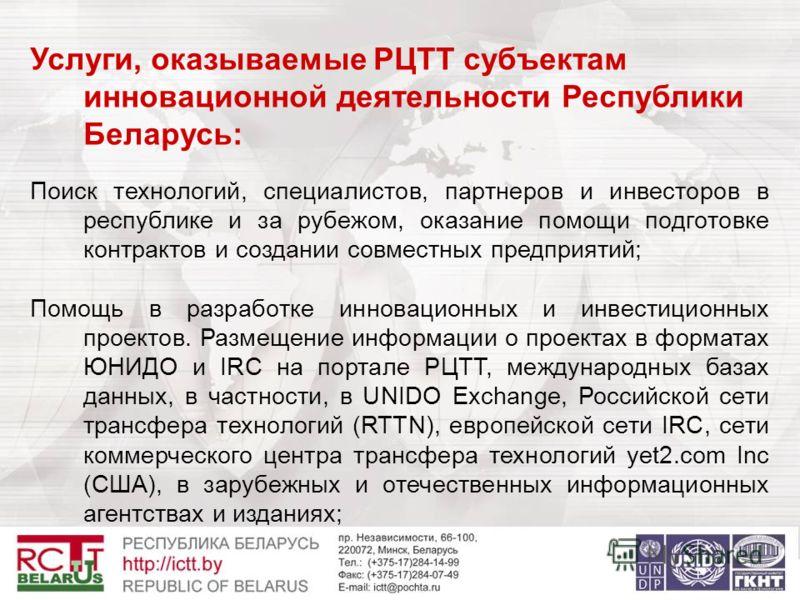 Услуги, оказываемые РЦТТ субъектам инновационной деятельности Республики Беларусь: Поиск технологий, специалистов, партнеров и инвесторов в республике и за рубежом, оказание помощи подготовке контрактов и создании совместных предприятий; Помощь в раз