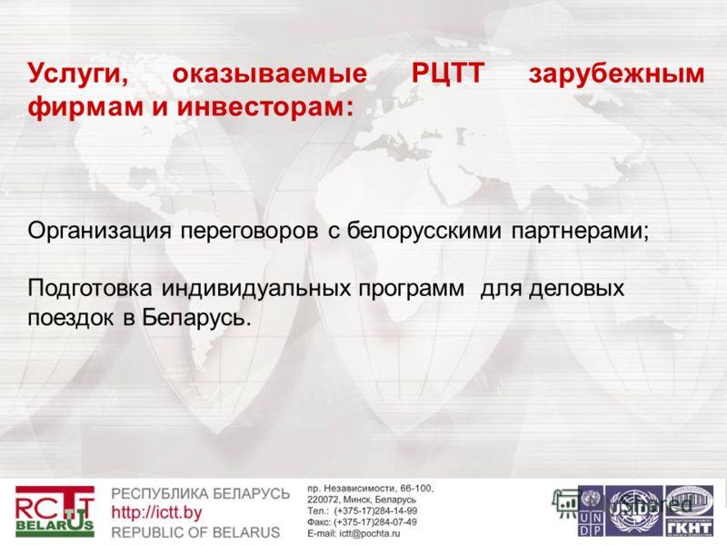 Услуги, оказываемые РЦТТ зарубежным фирмам и инвесторам: Организация переговоров с белорусскими партнерами; Подготовка индивидуальных программ для деловых поездок в Беларусь.