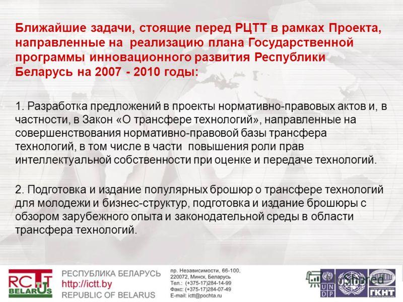 Ближайшие задачи, стоящие перед РЦТТ в рамках Проекта, направленные на реализацию плана Государственной программы инновационного развития Республики Беларусь на 2007 - 2010 годы: 1. Разработка предложений в проекты нормативно-правовых актов и, в част