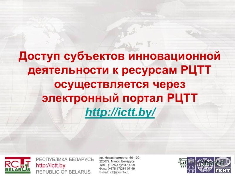 Доступ субъектов инновационной деятельности к ресурсам РЦТТ осуществляется через электронный портал РЦТТ http://ictt.by/