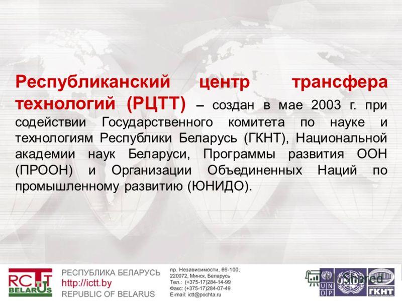 Республиканский центр трансфера технологий (РЦТТ) – создан в мае 2003 г. при содействии Государственного комитета по науке и технологиям Республики Беларусь (ГКНТ), Национальной академии наук Беларуси, Программы развития ООН (ПРООН) и Организации Объ