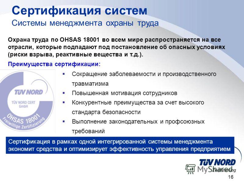 Zertifizierung 16 Охрана труда по OHSAS 18001 во всем мире распространяется на все отрасли, которые подпадают под постановление об опасных условиях (риски взрыва, реактивные вещества и т.д.). Преимущества сертификации: Сокращение заболеваемости и про