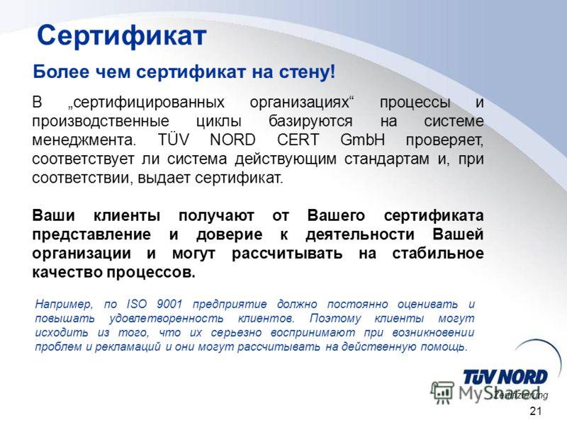 Zertifizierung 21 Сертификат Более чем сертификат на стену! В сертифицированных организациях процессы и производственные циклы базируются на системе менеджмента. TÜV NORD CERT GmbH проверяет, соответствует ли система действующим стандартам и, при соо