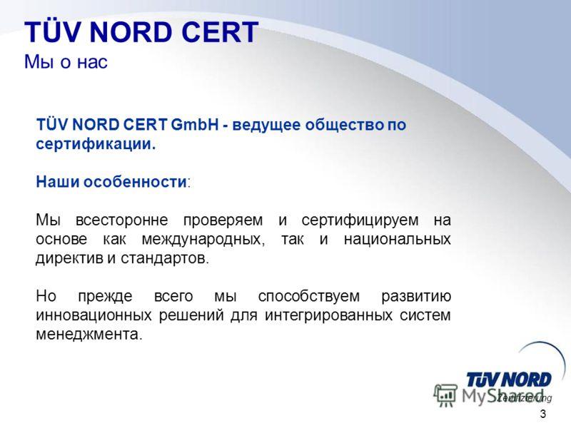 Zertifizierung 3 TÜV NORD CERT Мы о нас TÜV NORD CERT GmbH - ведущее общество по сертификации. Наши особенности: Мы всесторонне проверяем и сертифицируем на основе как международных, так и национальных директив и стандартов. Но прежде всего мы способ
