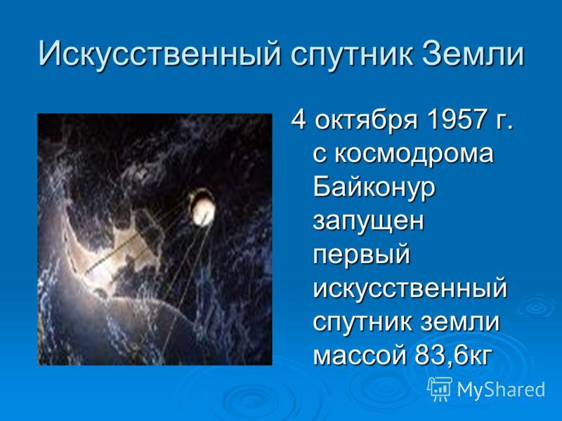 Искусственный спутник Земли 4 октября 1957 г. с космодрома Байконур запущен первый искусственный спутник земли массой 83,6кг