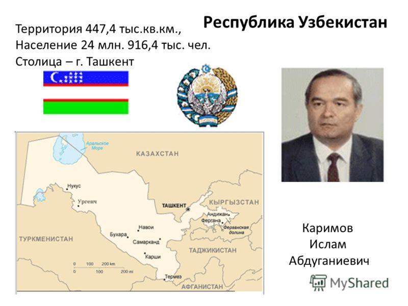 Республика Узбекистан Каримов Ислам Абдуганиевич Территория 447,4 тыс.кв.км., Население 24 млн. 916,4 тыс. чел. Столица – г. Ташкент