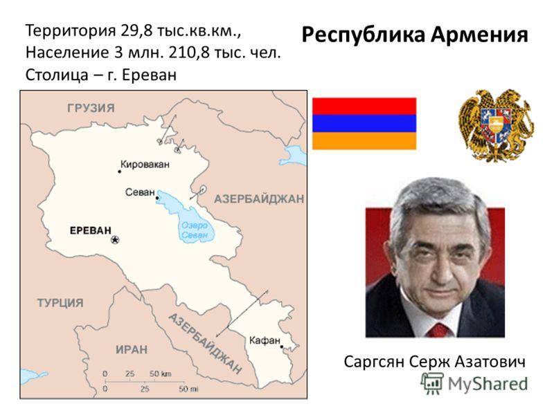 Территория 29,8 тыс.кв.км., Население 3 млн. 210,8 тыс. чел. Столица – г. Ереван Республика Армения Саргсян Cерж Азатович