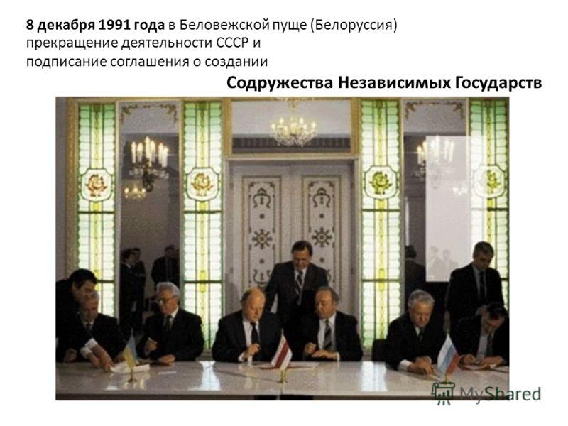 8 декабря 1991 года в Беловежской пуще (Белоруссия) прекращение деятельности СССР и подписание соглашения о создании Содружества Независимых Государств