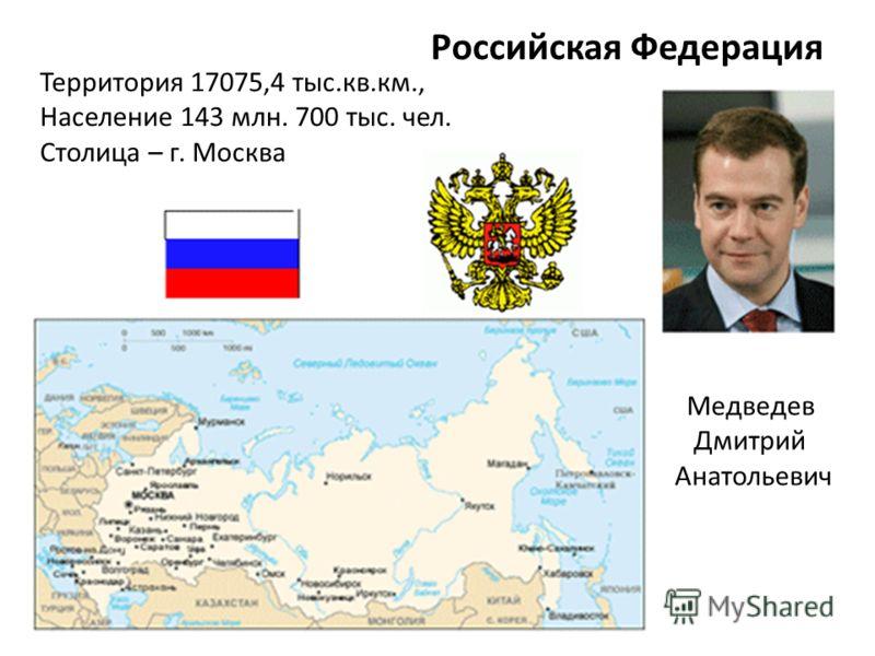 Российская Федерация Территория 17075,4 тыс.кв.км., Население 143 млн. 700 тыс. чел. Столица – г. Москва Медведев Дмитрий Анатольевич