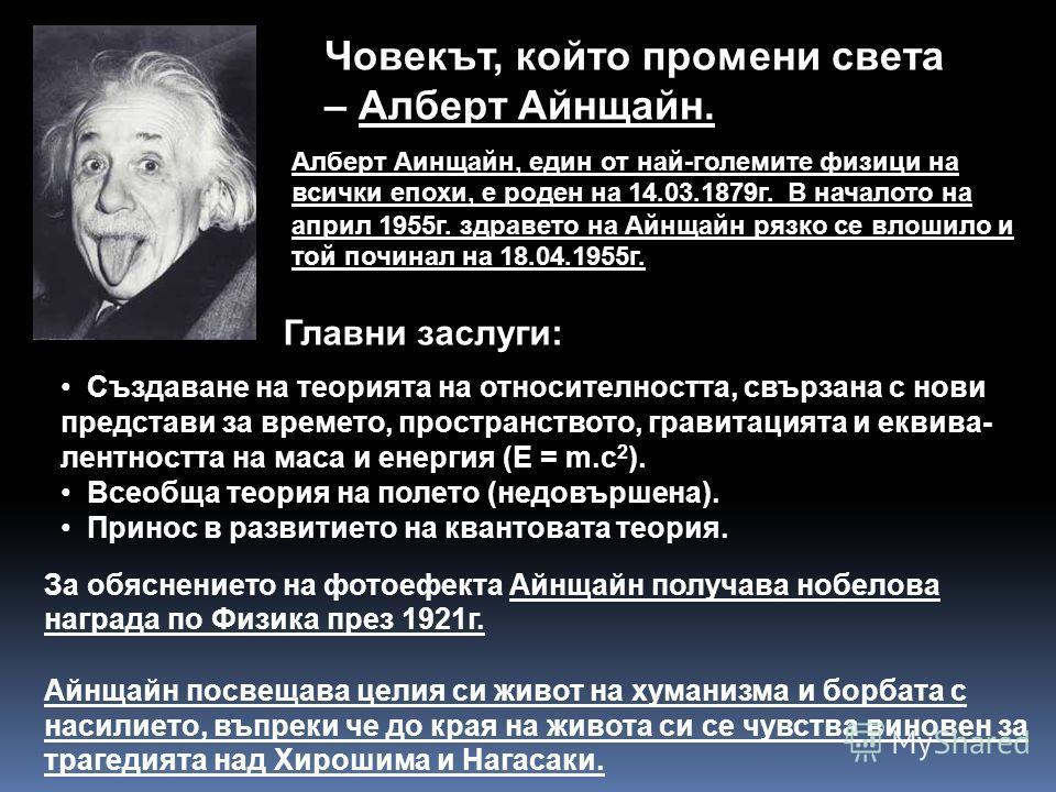 Човекът, който промени света – Алберт Айнщайн. Главни заслуги: Създаване на теорията на относителността, свързана с нови представи за времето, пространството, гравитацията и еквива- лентността на маса и енергия (Е = m.c 2 ). Всеобща теория на полето