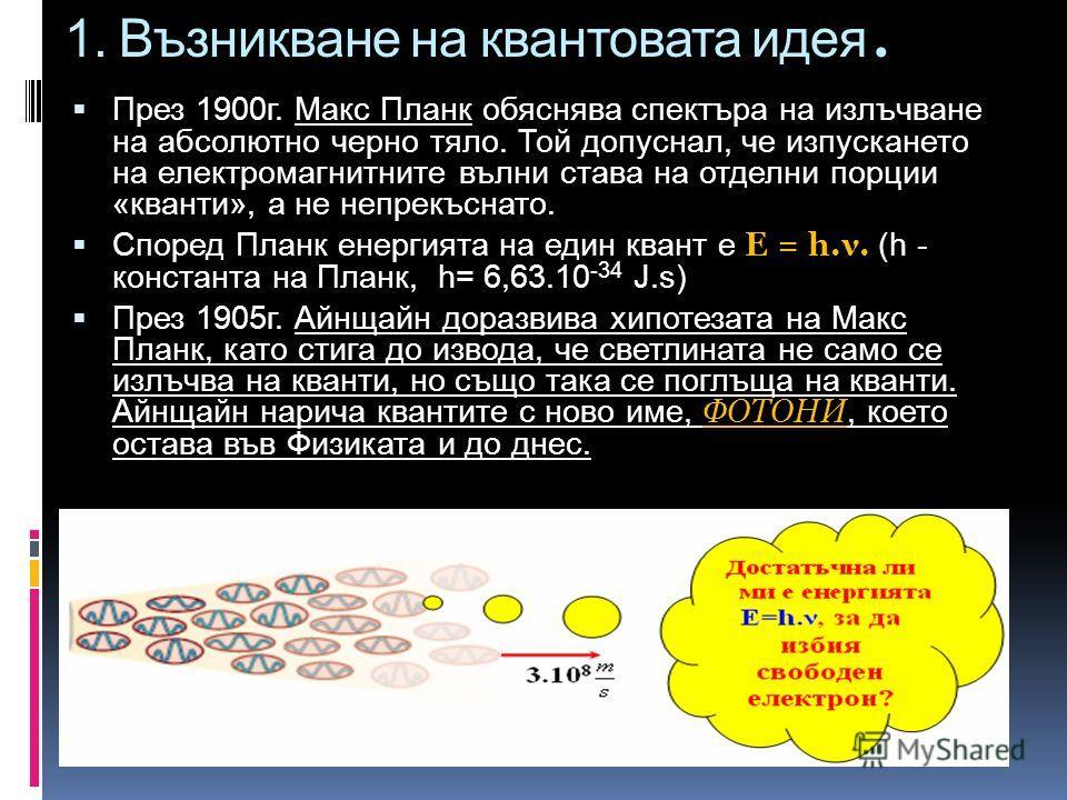 1. Възникване на квантовата идея. През 1900г. Макс Планк обяснява спектъра на излъчване на абсолютно черно тяло. Той допуснал, че изпускането на електромагнитните вълни става на отделни порции «кванти», а не непрекъснато. Според Планк енергията на ед
