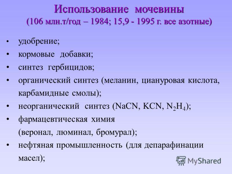 Использование мочевины (106 млн.т/год – 1984; 15,9 - 1995 г. все азотные) удобрение; кормовые добавки; синтез гербицидов; органический синтез (меланин, циануровая кислота, карбамидные смолы); неорганический синтез (NaCN, KCN, N 2 H 4 ); фармацевтичес