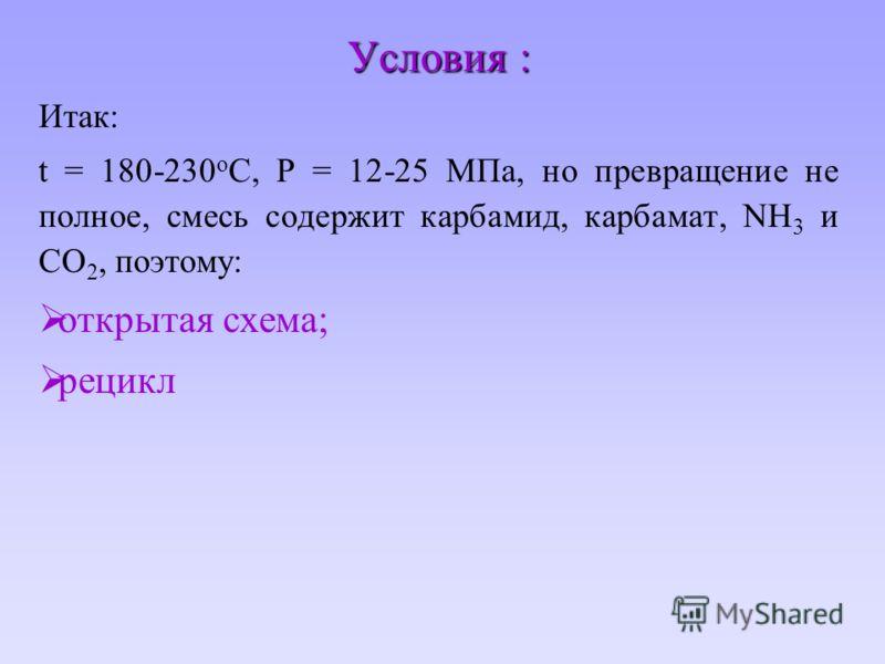 Условия : Итак: t = 180-230 o C, P = 12-25 МПа, но превращение не полное, смесь содержит карбамид, карбамат, NH 3 и CO 2, поэтому: открытая схема; рецикл