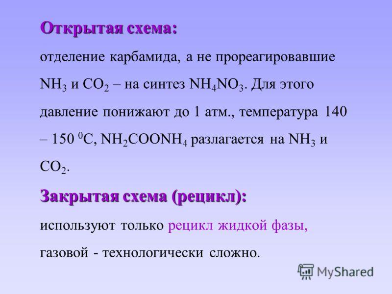 Открытая схема: Закрытая схема (рецикл): Открытая схема: отделение карбамида, а не прореагировавшие NH 3 и CO 2 – на синтез NH 4 NO 3. Для этого давление понижают до 1 атм., температура 140 – 150 0 С, NH 2 COONH 4 разлагается на NH 3 и CO 2. Закрытая