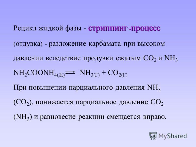 стриппинг - процесс Рецикл жидкой фазы - стриппинг - процесс ( отдувка ) - разложение карбамата при высоком давлении вследствие продувки сжатым СО 2 и NH 3 NH 2 COONH 4(Ж) NH 3(Г) + СО 2(Г) При повышении парциального давления NH 3 (CO 2 ), понижается
