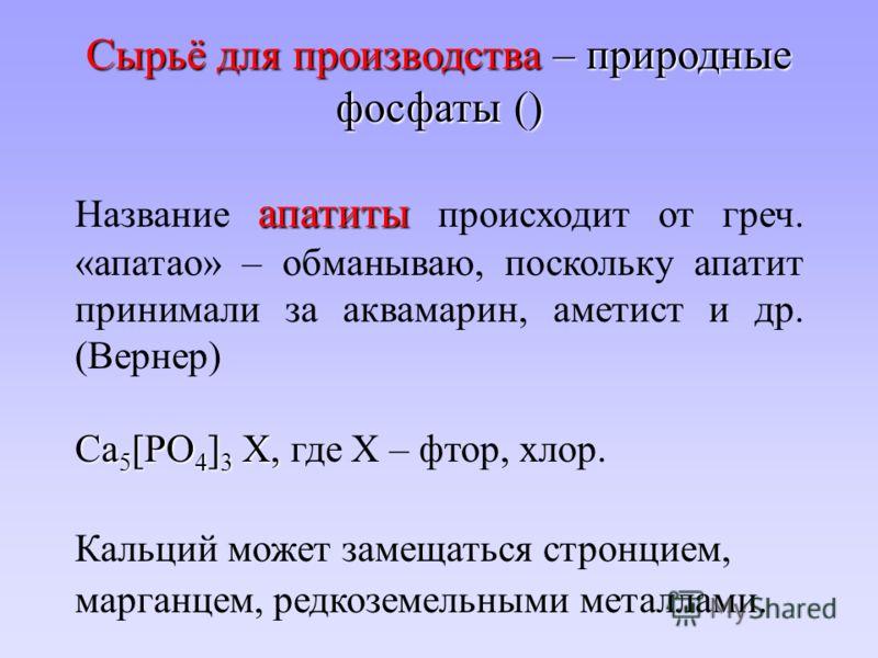Сырьё для производства – природные фосфаты () апатиты Название апатиты происходит от греч. «апатао» – обманываю, поскольку апатит принимали за аквамарин, аметист и др. (Вернер) Ca 5 [PO 4 ] 3 X, Ca 5 [PO 4 ] 3 X, где Х – фтор, хлор. Кальций может зам