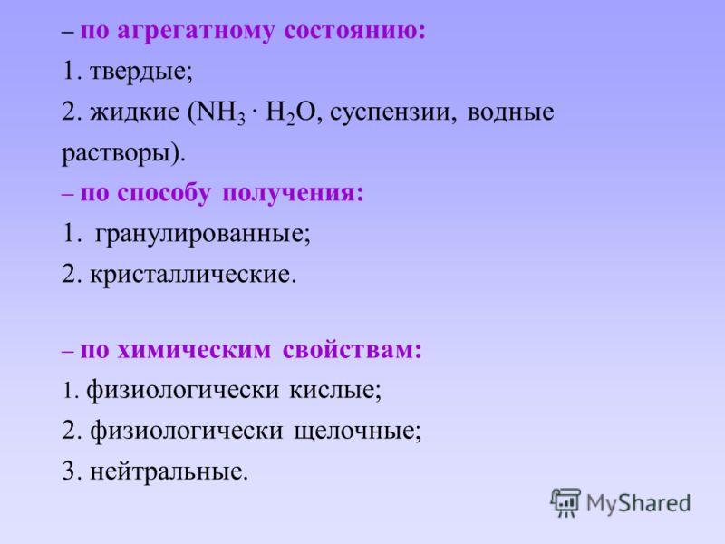 – по агрегатному состоянию: 1. твердые; 2. жидкие (NH 3 · H 2 O, суспензии, водные растворы). – по способу получения: 1. гранулированные; 2. кристаллические. – по химическим свойствам: 1. физиологически кислые; 2. физиологически щелочные; 3. нейтраль