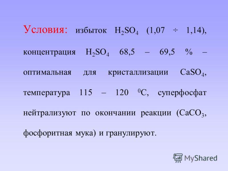 Условия: избыток H 2 SO 4 (1,07 ÷ 1,14), концентрация H 2 SO 4 68,5 – 69,5 % – оптимальная для кристаллизации СаSO 4, температура 115 – 120 0 С, суперфосфат нейтрализуют по окончании реакции (CaCO 3, фосфоритная мука) и гранулируют.