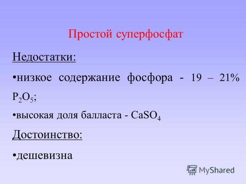 Простой суперфосфат Недостатки: низкое содержание фосфора - 19 – 21% P 2 O 5 ; высокая доля балласта - CaSO 4 Достоинство: дешевизна