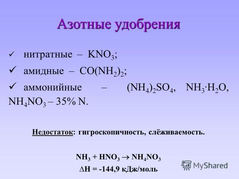 Азотные удобрения нитратные – KNO 3 ; амидные – СО(NH 2 ) 2 ; аммонийные – (NH 4 ) 2 SO 4, NH 3 ·H 2 O, NH 4 NO 3 – 35% N. Недостаток: Недостаток: гигроскопичность, слёживаемость. NH 3 + HNO 3 NH 4 NO 3 H = -144,9 кДж/моль