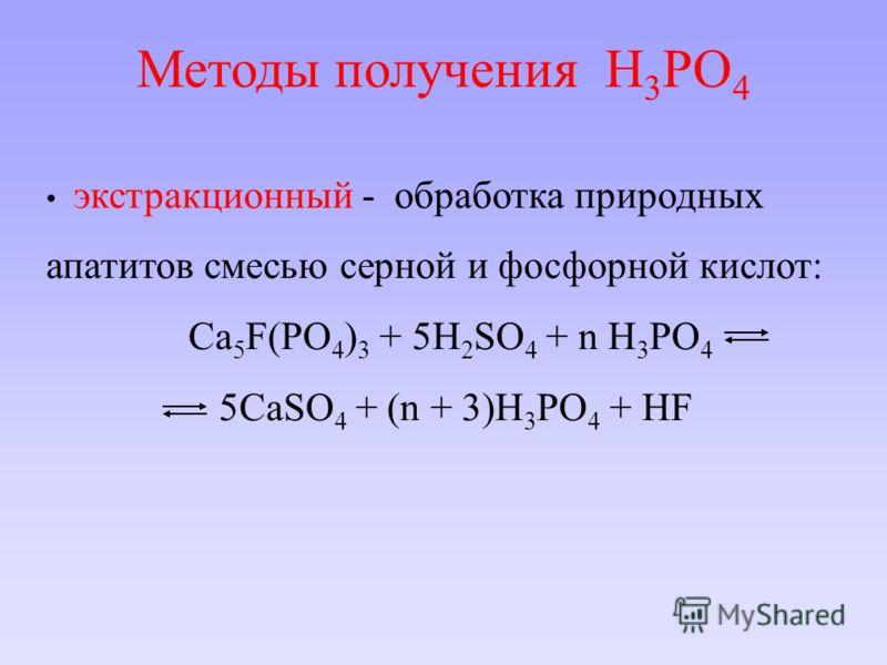 Методы получения H 3 PO 4 экстракционный - обработка природных апатитов смесью серной и фосфорной кислот: Ca 5 F(PO 4 ) 3 + 5H 2 SO 4 + n H 3 PO 4 5CaSO 4 + (n + 3)H 3 PO 4 + HF