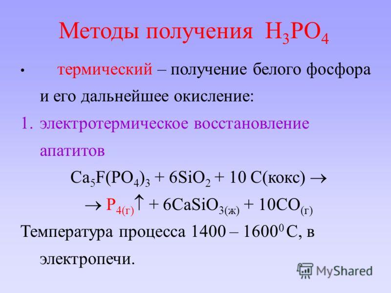термический – получение белого фосфора и его дальнейшее окисление: 1.электротермическое восстановление апатитов Ca 5 F(PO 4 ) 3 + 6SiO 2 + 10 C(кокс) P 4(г) + 6CaSiO 3(ж) + 10CO (г) Температура процесса 1400 – 1600 0 С, в электропечи. Методы получени