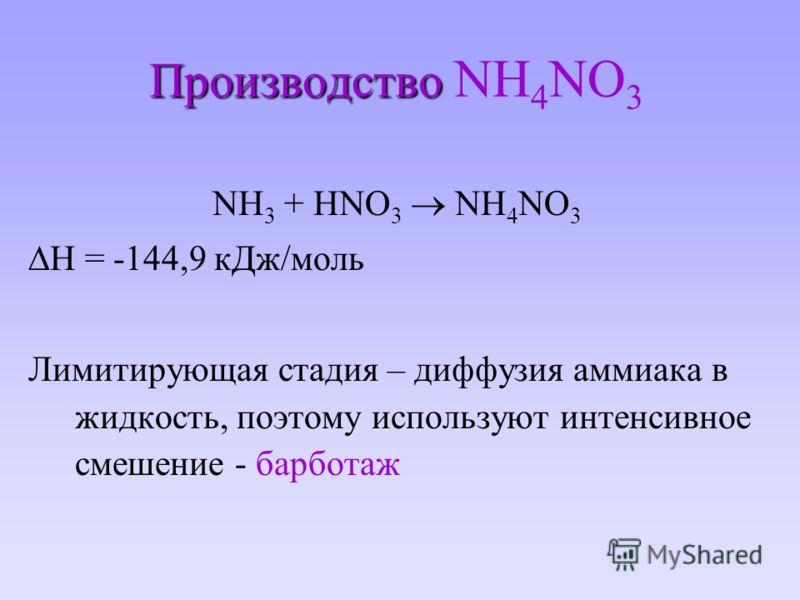 Производство Производство NH 4 NO 3 NH 3 + HNO 3 NH 4 NO 3 H = -144,9 кДж/моль Лимитирующая стадия – диффузия аммиака в жидкость, поэтому используют интенсивное смешение - барботаж