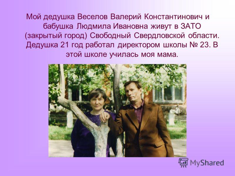 Мой дедушка Веселов Валерий Константинович и бабушка Людмила Ивановна живут в ЗАТО (закрытый город) Свободный Свердловской области. Дедушка 21 год работал директором школы 23. В этой школе училась моя мама.