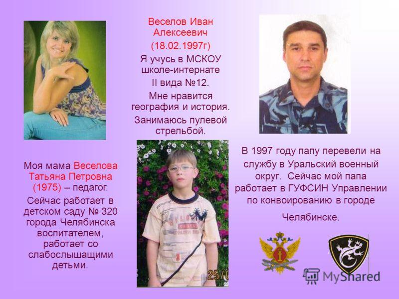 В 1997 году папу перевели на службу в Уральский военный округ. Сейчас мой папа работает в ГУФСИН Управлении по конвоированию в городе Челябинске. Моя мама Веселова Татьяна Петровна (1975) – педагог. Сейчас работает в детском саду 320 города Челябинск