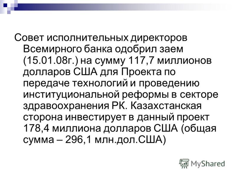 Совет исполнительных директоров Всемирного банка одобрил заем (15.01.08г.) на сумму 117,7 миллионов долларов США для Проекта по передаче технологий и проведению институциональной реформы в секторе здравоохранения РК. Казахстанская сторона инвестирует