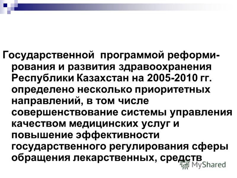 Государственной программой реформи- рования и развития здравоохранения Республики Казахстан на 2005-2010 гг. определено несколько приоритетных направлений, в том числе совершенствование системы управления качеством медицинских услуг и повышение эффек