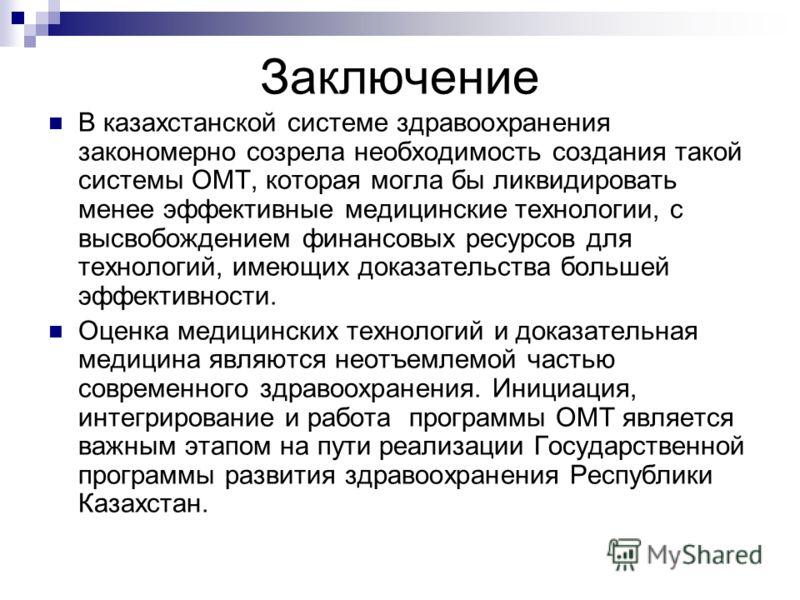 Заключение В казахстанской системе здравоохранения закономерно созрела необходимость создания такой системы ОМТ, которая могла бы ликвидировать менее эффективные медицинские технологии, с высвобождением финансовых ресурсов для технологий, имеющих док