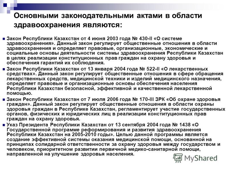 Основными законодательными актами в области здравоохранения являются: Закон Республики Казахстан от 4 июня 2003 года 430-II «О системе здравоохранения». Данный закон регулирует общественные отношения в области здравоохранения и определяет правовые, о