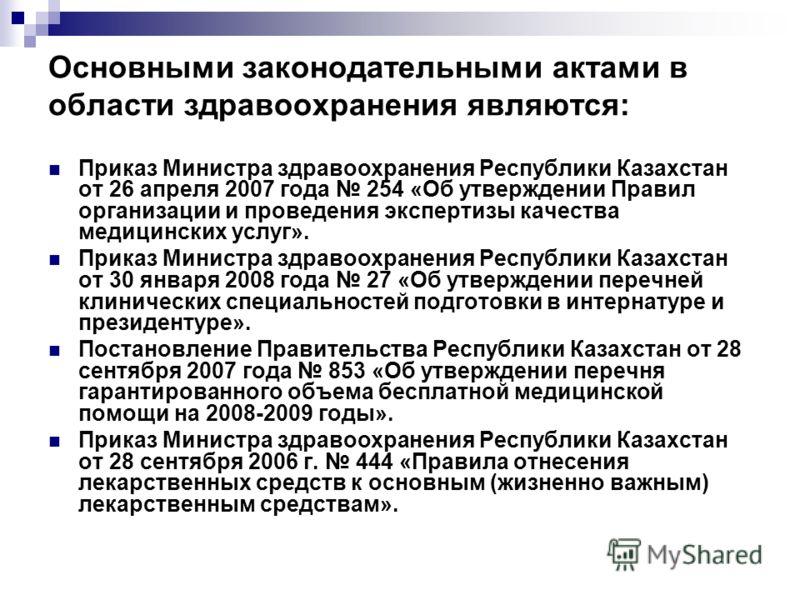 Основными законодательными актами в области здравоохранения являются: Приказ Министра здравоохранения Республики Казахстан от 26 апреля 2007 года 254 «Об утверждении Правил организации и проведения экспертизы качества медицинских услуг». Приказ Минис