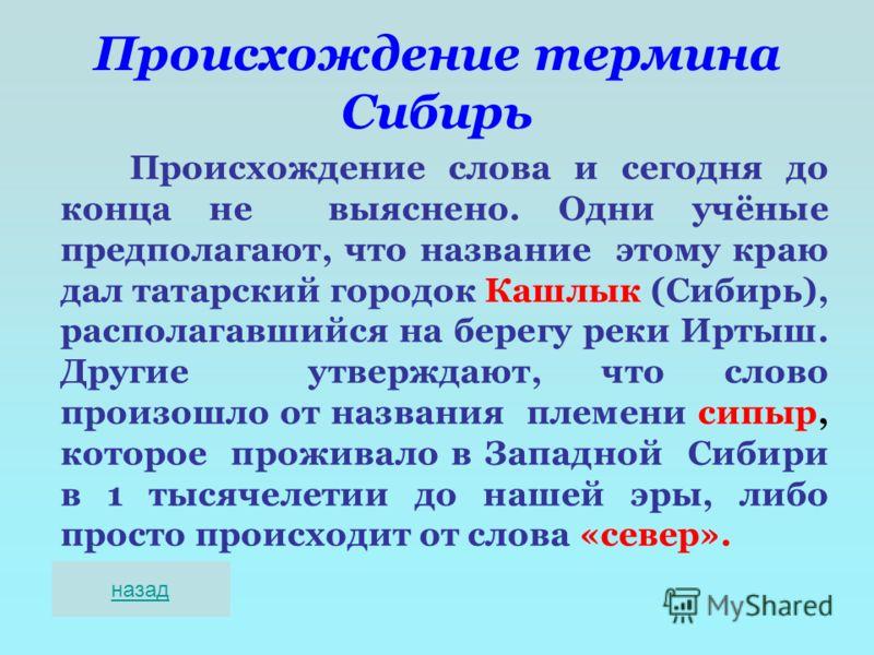 Происхождение термина Сибирь Происхождение слова и сегодня до конца не выяснено. Одни учёные предполагают, что название этому краю дал татарский городок Кашлык (Сибирь), располагавшийся на берегу реки Иртыш. Другие утверждают, что слово произошло от