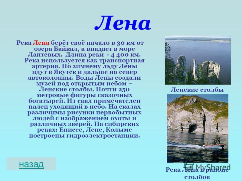 Лена Река Лена берёт своё начало в 30 км от озера Байкал, а впадает в море Лаптевых. Длина реки - 4 400 км. Река используется как транспортная артерия. По зимнему льду Лены идут в Якутск и дальше на север автоколонны. Воды Лены создали музей под откр