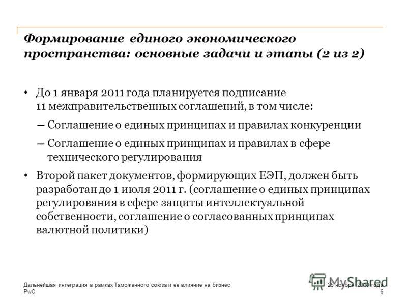 PwC Формирование единого экономического пространства: основные задачи и этапы (2 из 2) До 1 января 2011 года планируется подписание 11 межправительственных соглашений, в том числе: Соглашение о единых принципах и правилах конкуренции Соглашение о еди