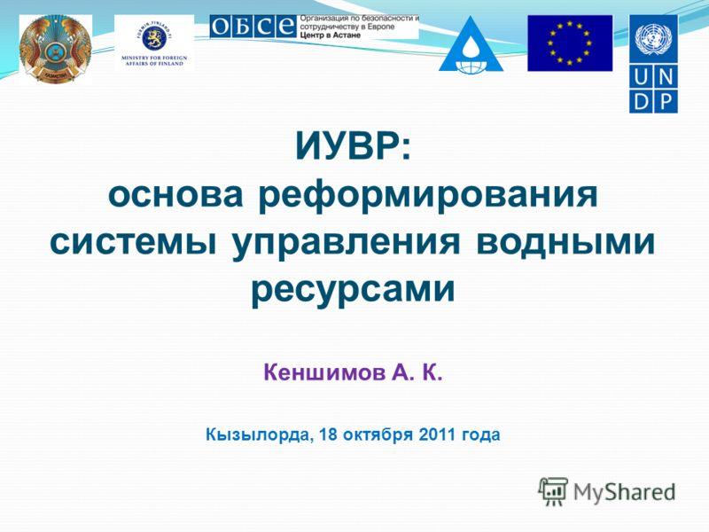ИУВР: основа реформирования системы управления водными ресурсами Кеншимов А. К. Кызылорда, 18 октября 2011 года