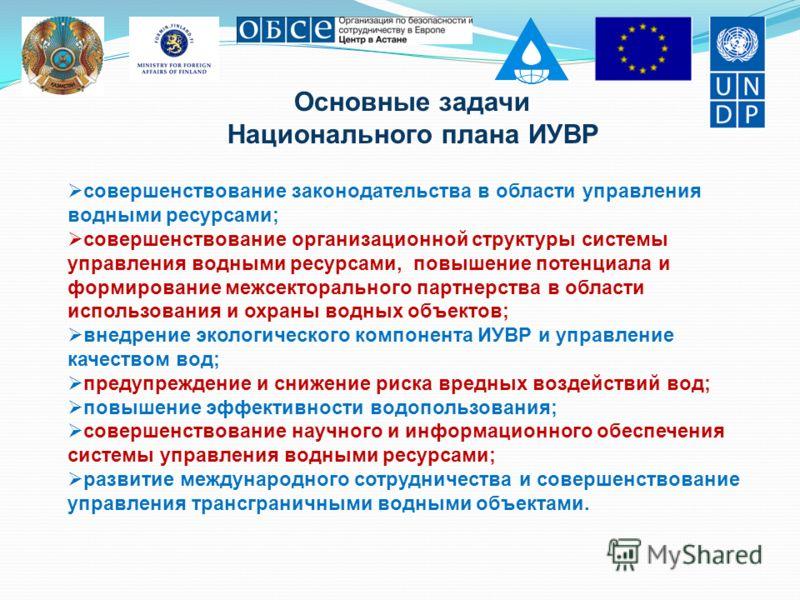 Основные задачи Национального плана ИУВР совершенствование законодательства в области управления водными ресурсами; совершенствование организационной структуры системы управления водными ресурсами, повышение потенциала и формирование межсекторального