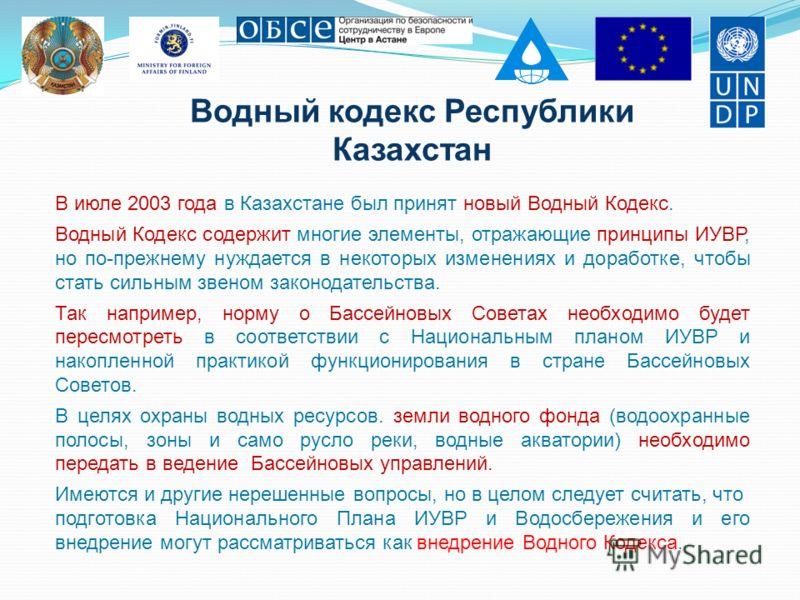 Водный кодекс Республики Казахстан В июле 2003 года в Казахстане был принят новый Водный Кодекс. Водный Кодекс содержит многие элементы, отражающие принципы ИУВР, но по-прежнему нуждается в некоторых изменениях и доработке, чтобы стать сильным звеном