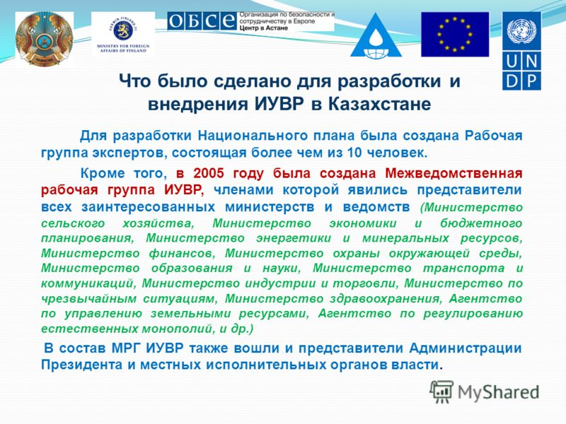 Что было сделано для разработки и внедрения ИУВР в Казахстане Для разработки Национального плана была создана Рабочая группа экспертов, состоящая более чем из 10 человек. Кроме того, в 2005 году была создана Межведомственная рабочая группа ИУВР, член