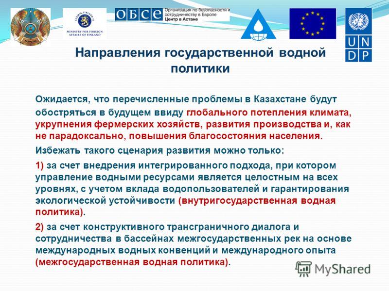 Направления государственной водной политики Ожидается, что перечисленные проблемы в Казахстане будут обостряться в будущем ввиду глобального потепления климата, укрупнения фермерских хозяйств, развития производства и, как не парадоксально, повышения