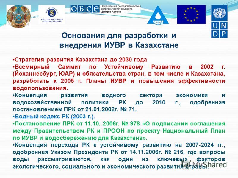 Основания для разработки и внедрения ИУВР в Казахстане Стратегия развития Казахстана до 2030 года Всемирный Саммит по Устойчивому Развитию в 2002 г. (Йоханнесбург, ЮАР) и обязательства стран, в том числе и Казахстана, разработать к 2005 г. Планы ИУВР