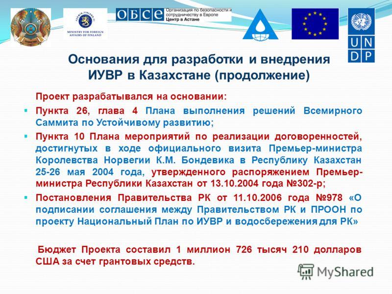 Основания для разработки и внедрения ИУВР в Казахстане (продолжение) Проект разрабатывался на основании: Пункта 26, глава 4 Плана выполнения решений Всемирного Саммита по Устойчивому развитию; Пункта 10 Плана мероприятий по реализации договоренностей