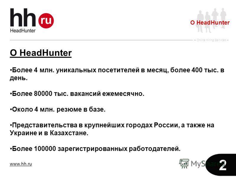 www.hh.ru Online Hiring Services 2 О HeadHunter Более 4 млн. уникальных посетителей в месяц, более 400 тыс. в день. Более 80000 тыс. вакансий ежемесячно. Около 4 млн. резюме в базе. Представительства в крупнейших городах России, а также на Украине и