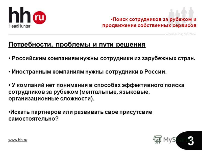 www.hh.ru Online Hiring Services 3 Потребности, проблемы и пути решения Российским компаниям нужны сотрудники из зарубежных стран. Иностранным компаниям нужны сотрудники в России. У компаний нет понимания в способах эффективного поиска сотрудников за