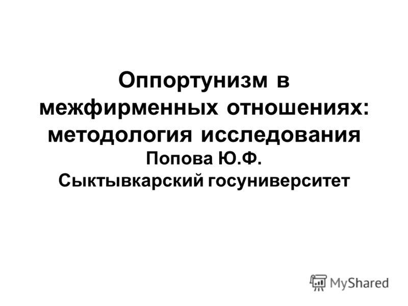 Оппортунизм в межфирменных отношениях: методология исследования Попова Ю.Ф. Сыктывкарский госуниверситет