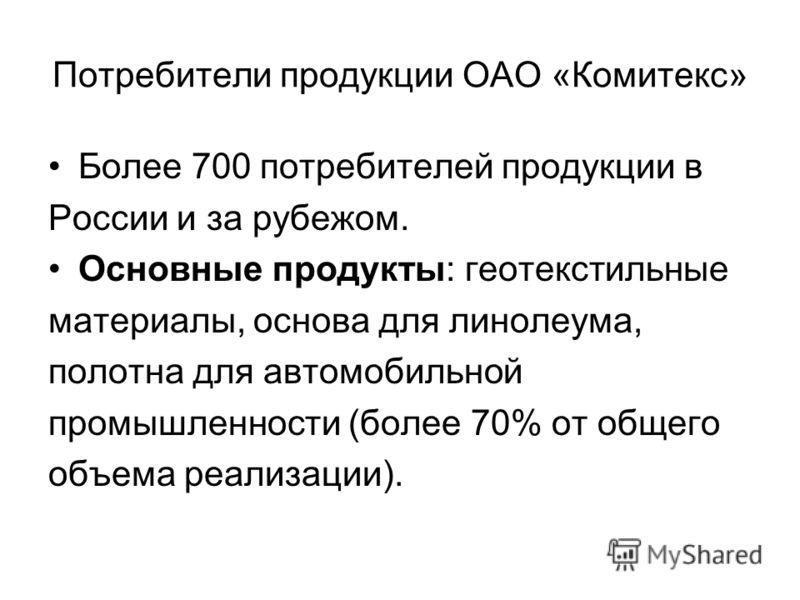 Потребители продукции ОАО «Комитекс» Более 700 потребителей продукции в России и за рубежом. Основные продукты: геотекстильные материалы, основа для линолеума, полотна для автомобильной промышленности (более 70% от общего объема реализации).