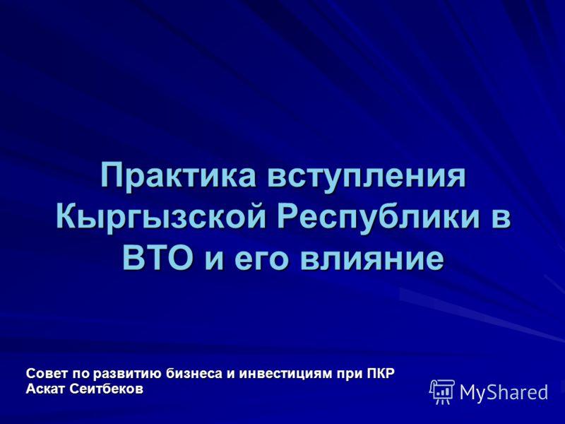 Практика вступления Кыргызской Республики в ВТО и его влияние Совет по развитию бизнеса и инвестициям при ПКР Аскат Сеитбеков